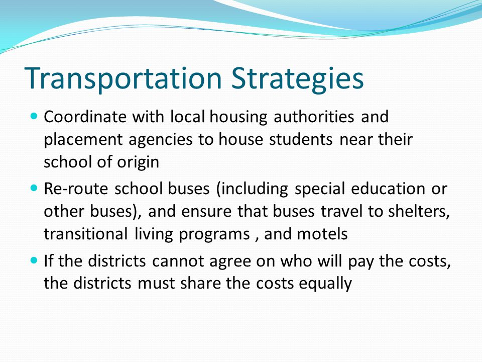 Transportation Strategies Coordinate with local housing authorities and placement agencies to house students near their school of origin Re-route school buses (including special education or other buses), and ensure that buses travel to shelters, transitional living programs, and motels If the districts cannot agree on who will pay the costs, the districts must share the costs equally