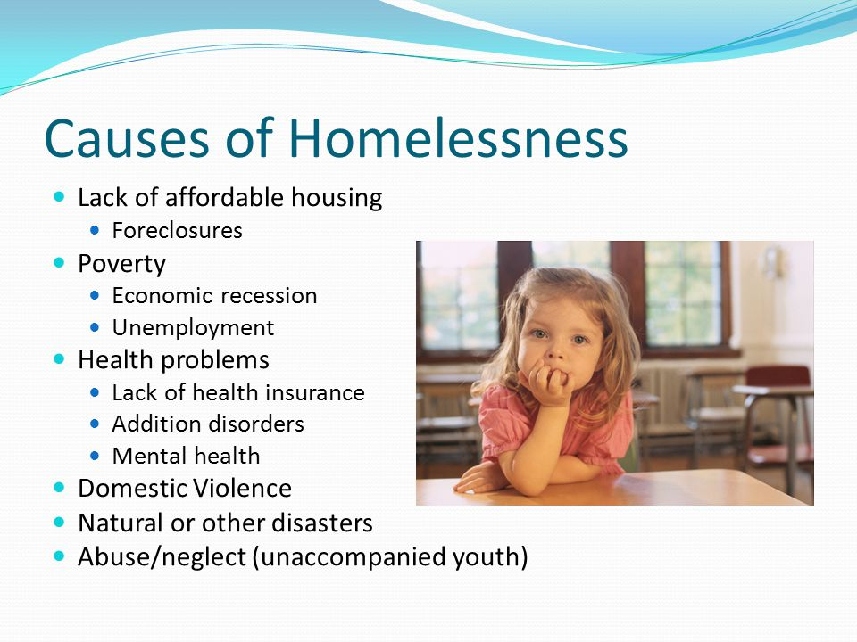 Causes of Homelessness Lack of affordable housing Foreclosures Poverty Economic recession Unemployment Health problems Lack of health insurance Addition disorders Mental health Domestic Violence Natural or other disasters Abuse/neglect (unaccompanied youth)