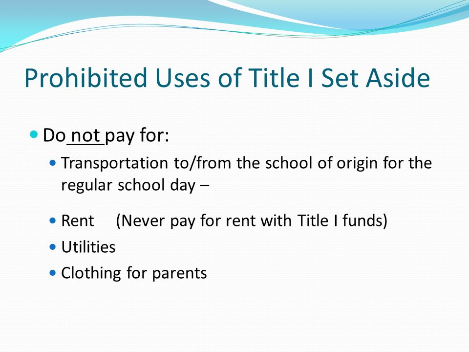 Prohibited Uses of Title I Set Aside Do not pay for: Transportation to/from the school of origin for the regular school day – Rent (Never pay for rent with Title I funds) Utilities Clothing for parents