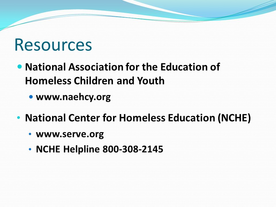 Resources National Association for the Education of Homeless Children and Youth www.naehcy.org National Center for Homeless Education (NCHE) www.serve.org NCHE Helpline 800-308-2145