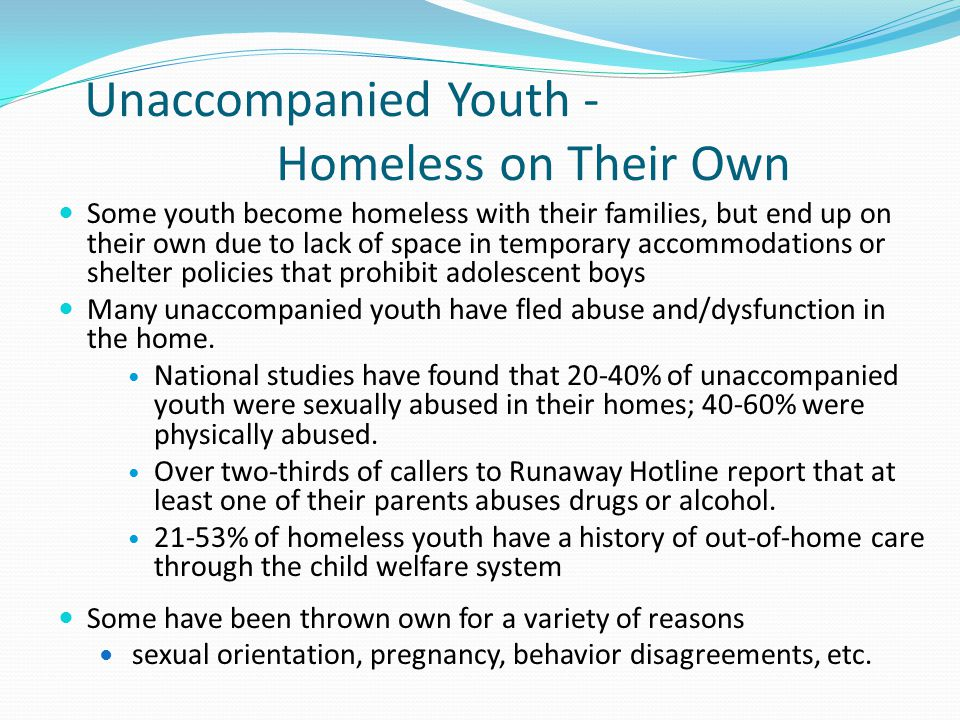 Unaccompanied Youth - Homeless on Their Own Some youth become homeless with their families, but end up on their own due to lack of space in temporary accommodations or shelter policies that prohibit adolescent boys Many unaccompanied youth have fled abuse and/dysfunction in the home.
