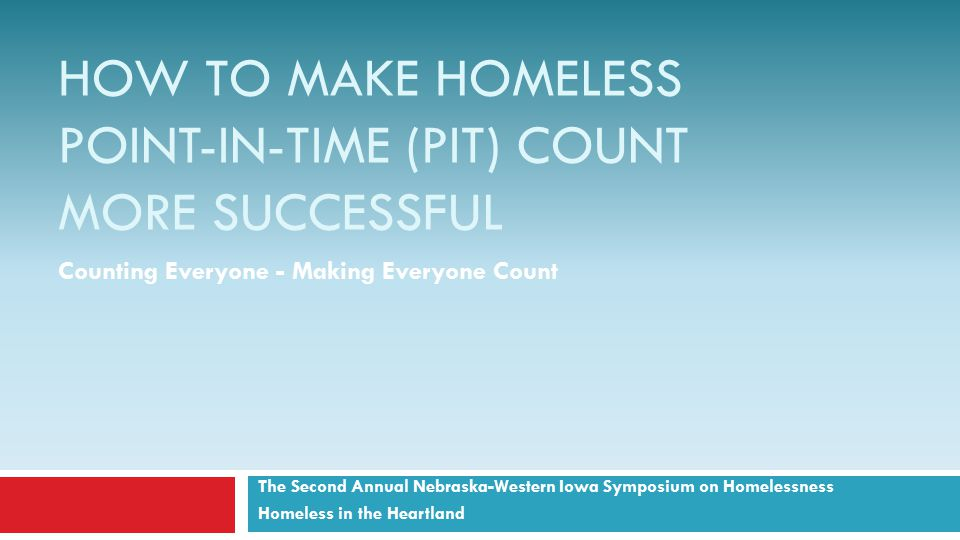 HOW TO MAKE HOMELESS POINT-IN-TIME (PIT) COUNT MORE SUCCESSFUL The Second Annual Nebraska-Western Iowa Symposium on Homelessness Homeless in the Heartland Counting Everyone - Making Everyone Count