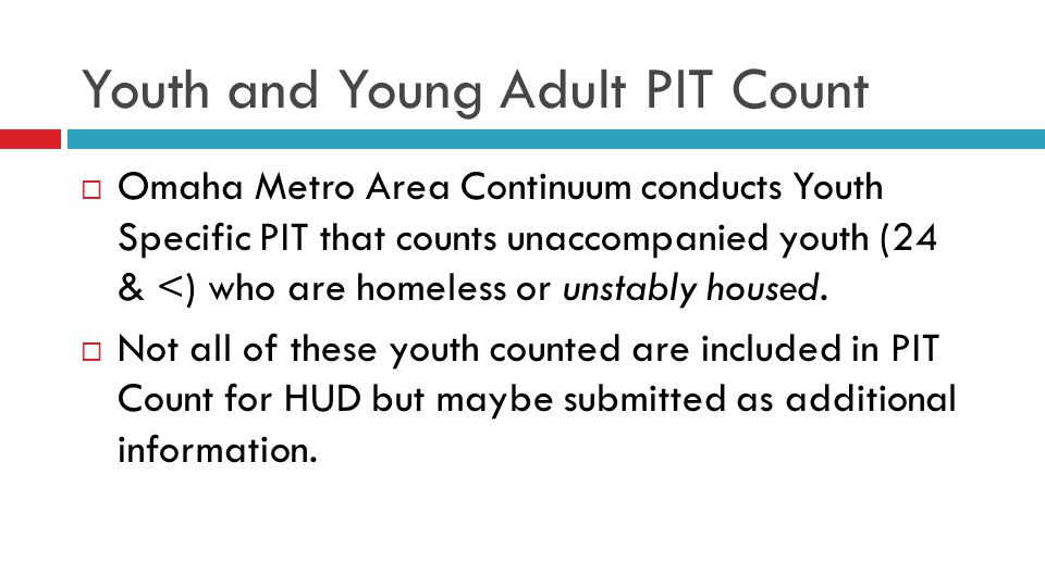 Youth and Young Adult PIT Count  Omaha Metro Area Continuum conducts Youth Specific PIT that counts unaccompanied youth (24 & <) who are homeless or unstably housed.