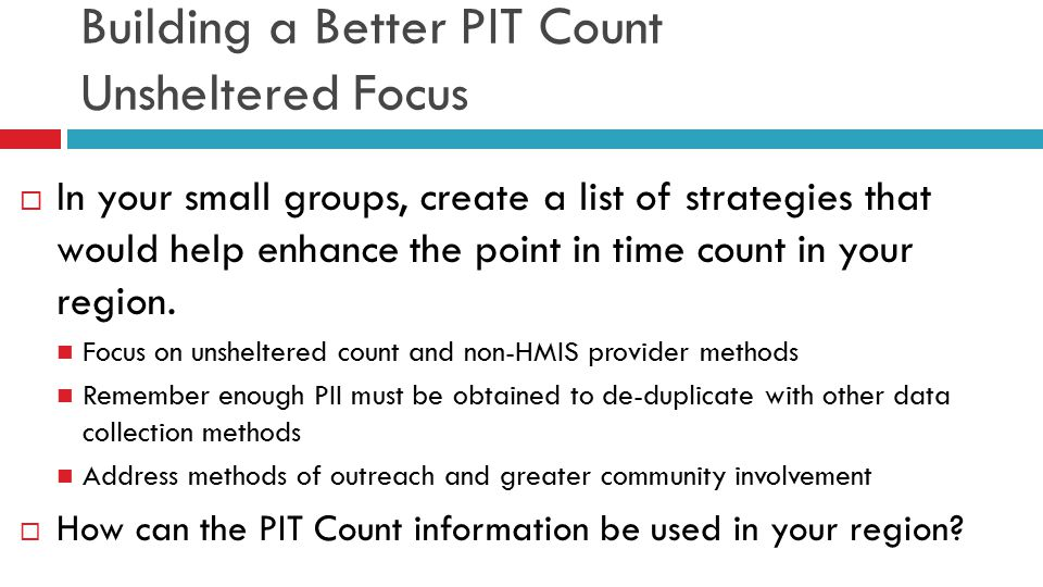 Building a Better PIT Count Unsheltered Focus  In your small groups, create a list of strategies that would help enhance the point in time count in your region.