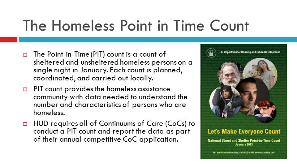 The Homeless Point in Time Count  The Point-in-Time (PIT) count is a count of sheltered and unsheltered homeless persons on a single night in January.