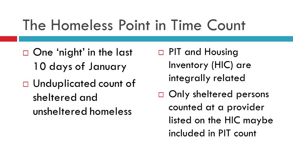 The Homeless Point in Time Count  One 'night' in the last 10 days of January  Unduplicated count of sheltered and unsheltered homeless  PIT and Housing Inventory (HIC) are integrally related  Only sheltered persons counted at a provider listed on the HIC maybe included in PIT count