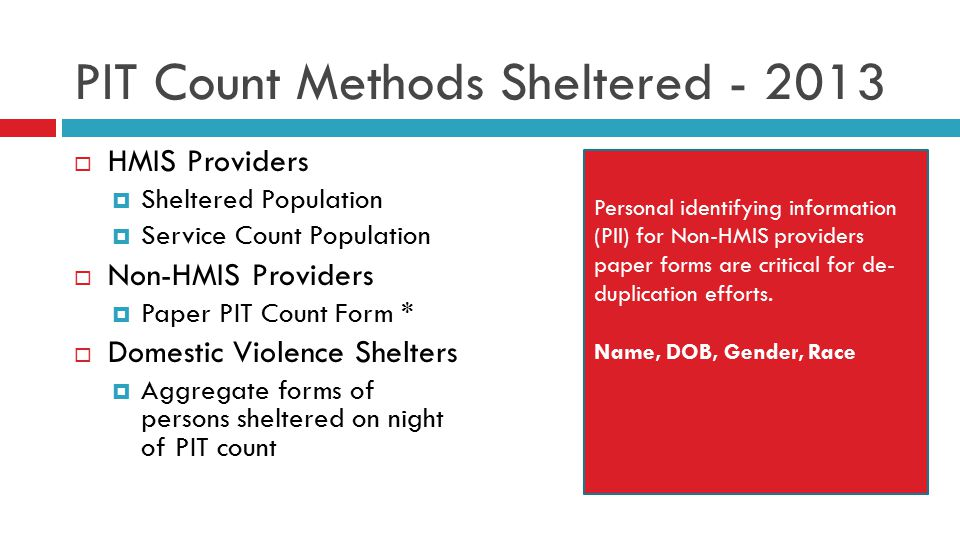PIT Count Methods Sheltered - 2013  HMIS Providers  Sheltered Population  Service Count Population  Non-HMIS Providers  Paper PIT Count Form *  Domestic Violence Shelters  Aggregate forms of persons sheltered on night of PIT count Personal identifying information (PII) for Non-HMIS providers paper forms are critical for de- duplication efforts.