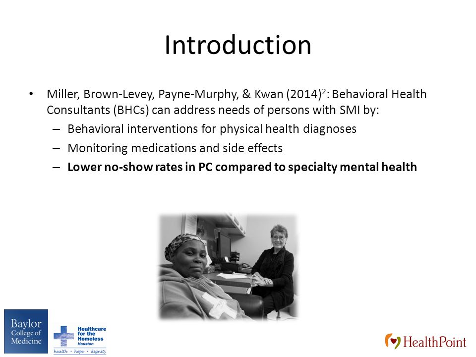 Introduction Miller, Brown-Levey, Payne-Murphy, & Kwan (2014) 2 : Behavioral Health Consultants (BHCs) can address needs of persons with SMI by: – Behavioral interventions for physical health diagnoses – Monitoring medications and side effects – Lower no-show rates in PC compared to specialty mental health