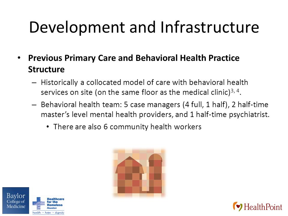 Development and Infrastructure Previous Primary Care and Behavioral Health Practice Structure – Historically a collocated model of care with behavioral health services on site (on the same floor as the medical clinic) 3, 4.