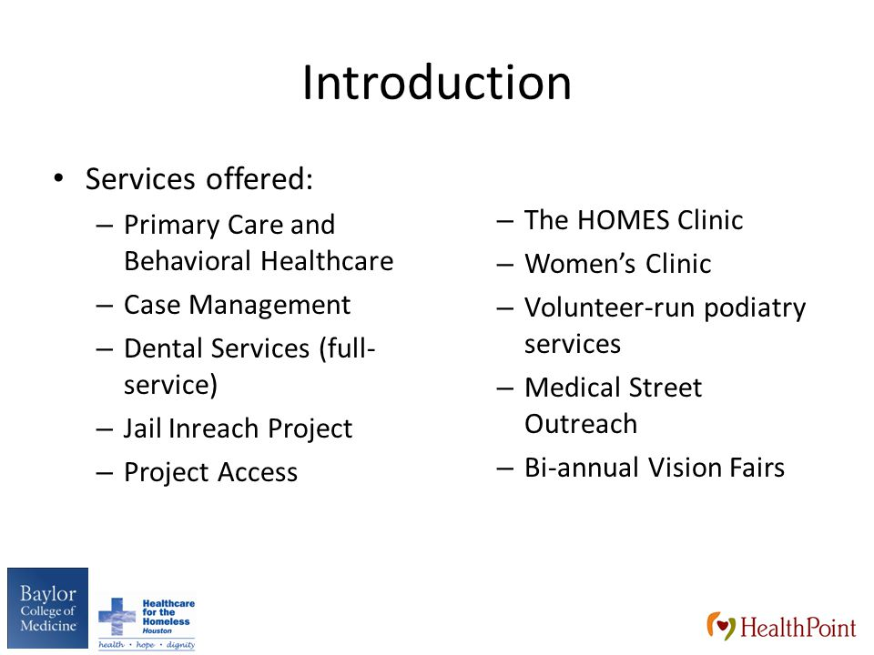 Introduction Services offered: – Primary Care and Behavioral Healthcare – Case Management – Dental Services (full- service) – Jail Inreach Project – Project Access – The HOMES Clinic – Women's Clinic – Volunteer-run podiatry services – Medical Street Outreach – Bi-annual Vision Fairs