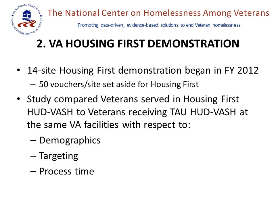 The National Center on Homelessness Among Veterans Promoting data-driven, evidence-based solutions to end Veteran homelessness 14-site Housing First demonstration began in FY 2012 – 50 vouchers/site set aside for Housing First Study compared Veterans served in Housing First HUD-VASH to Veterans receiving TAU HUD-VASH at the same VA facilities with respect to: – Demographics – Targeting – Process time 2.