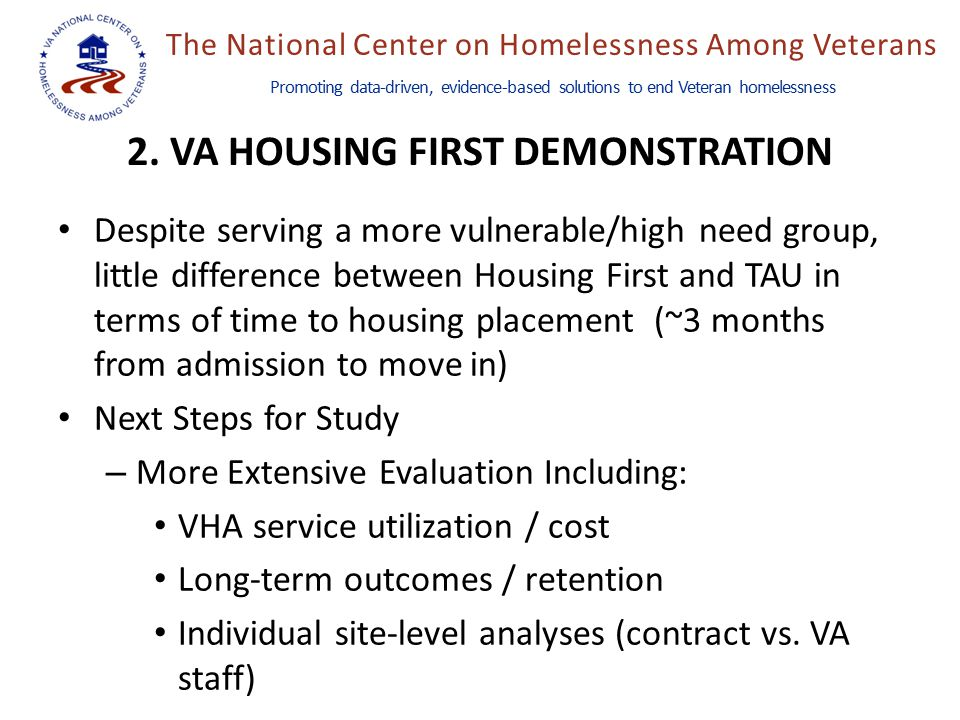 The National Center on Homelessness Among Veterans Promoting data-driven, evidence-based solutions to end Veteran homelessness Despite serving a more vulnerable/high need group, little difference between Housing First and TAU in terms of time to housing placement (~3 months from admission to move in) Next Steps for Study – More Extensive Evaluation Including: VHA service utilization / cost Long-term outcomes / retention Individual site-level analyses (contract vs.