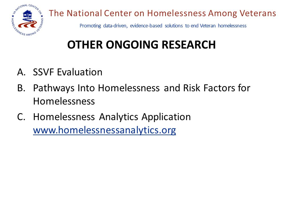 The National Center on Homelessness Among Veterans Promoting data-driven, evidence-based solutions to end Veteran homelessness OTHER ONGOING RESEARCH A.SSVF Evaluation B.Pathways Into Homelessness and Risk Factors for Homelessness C.Homelessness Analytics Application www.homelessnessanalytics.org www.homelessnessanalytics.org
