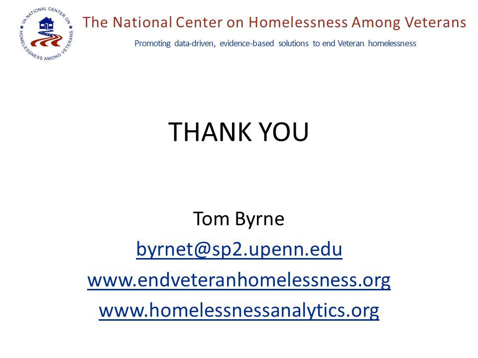 The National Center on Homelessness Among Veterans Promoting data-driven, evidence-based solutions to end Veteran homelessness THANK YOU Tom Byrne byr