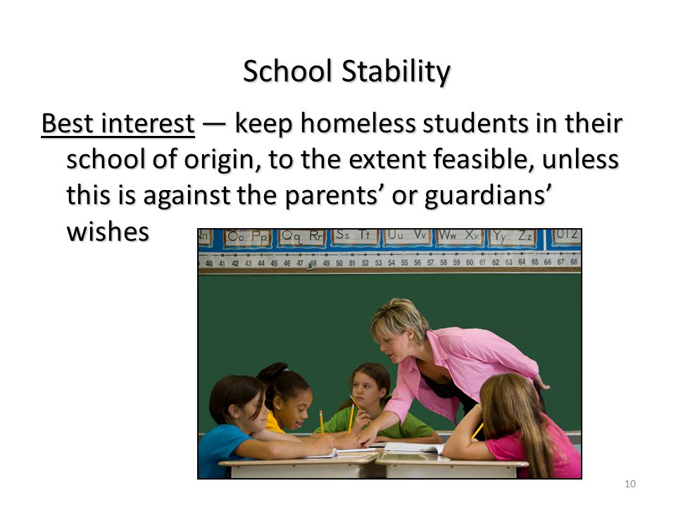 School Stability Best interest — keep homeless students in their school of origin, to the extent feasible, unless this is against the parents' or guardians' wishes 10