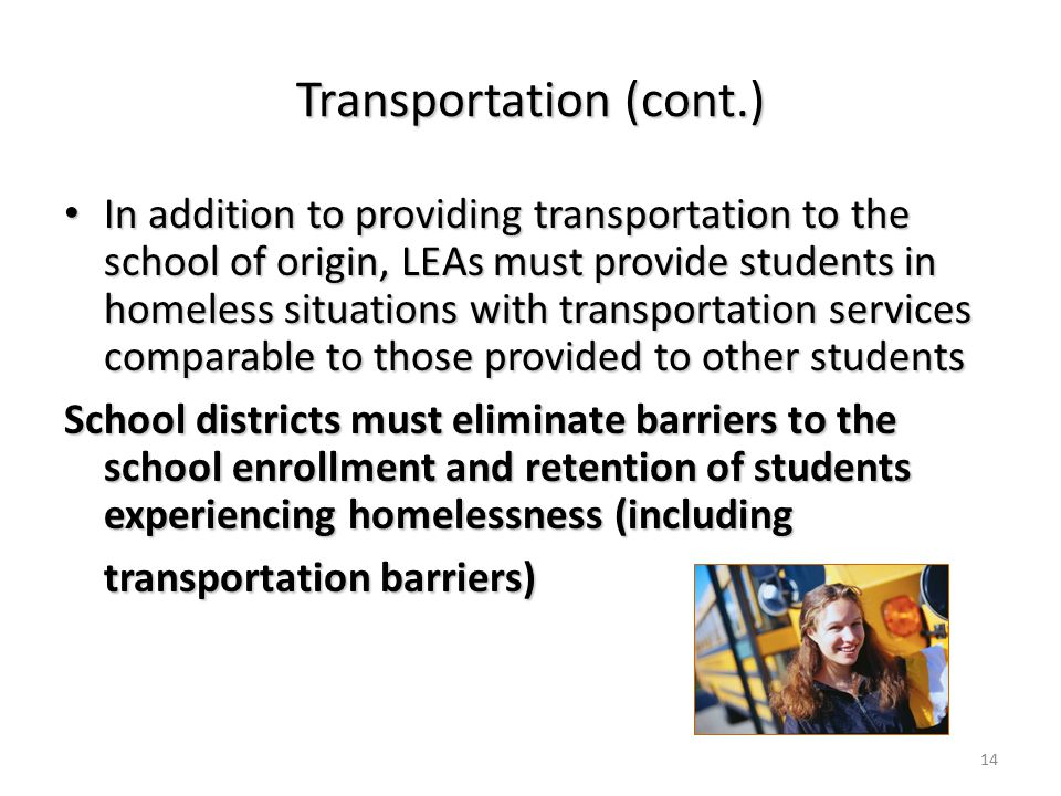 Transportation (cont.) In addition to providing transportation to the school of origin, LEAs must provide students in homeless situations with transportation services comparable to those provided to other students In addition to providing transportation to the school of origin, LEAs must provide students in homeless situations with transportation services comparable to those provided to other students School districts must eliminate barriers to the school enrollment and retention of students experiencing homelessness (including transportation barriers) transportation barriers) 14