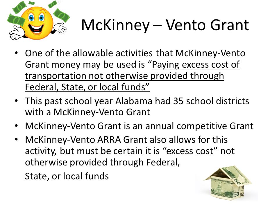 McKinney – Vento Grant One of the allowable activities that McKinney-Vento Grant money may be used is Paying excess cost of transportation not otherwise provided through Federal, State, or local funds This past school year Alabama had 35 school districts with a McKinney-Vento Grant McKinney-Vento Grant is an annual competitive Grant McKinney-Vento ARRA Grant also allows for this activity, but must be certain it is excess cost not otherwise provided through Federal, State, or local funds