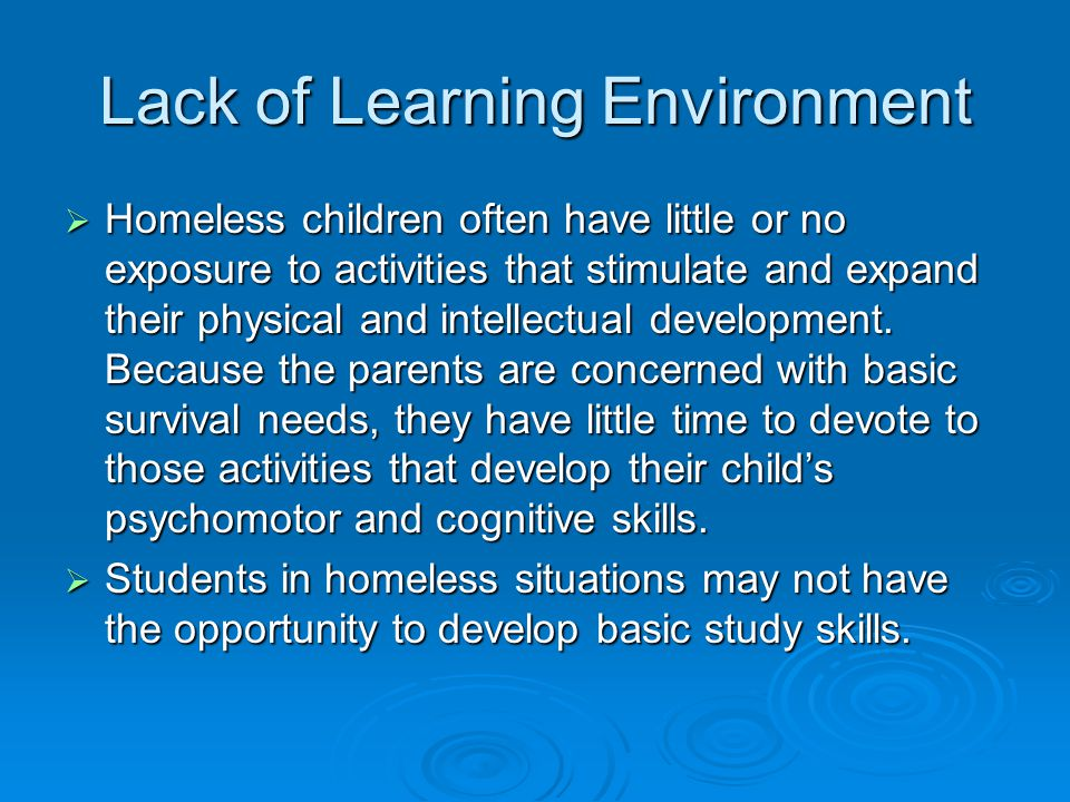 Lack of Learning Environment  Homeless children often have little or no exposure to activities that stimulate and expand their physical and intellectual development.