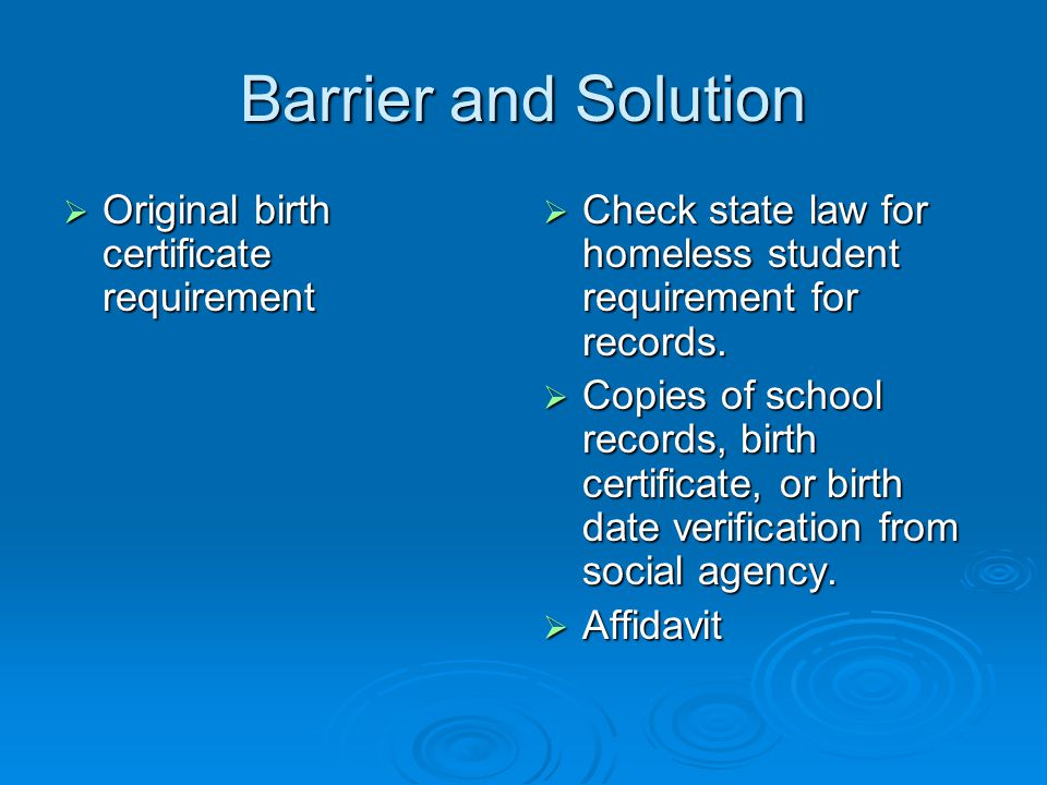 Barrier and Solution  Original birth certificate requirement  Check state law for homeless student requirement for records.