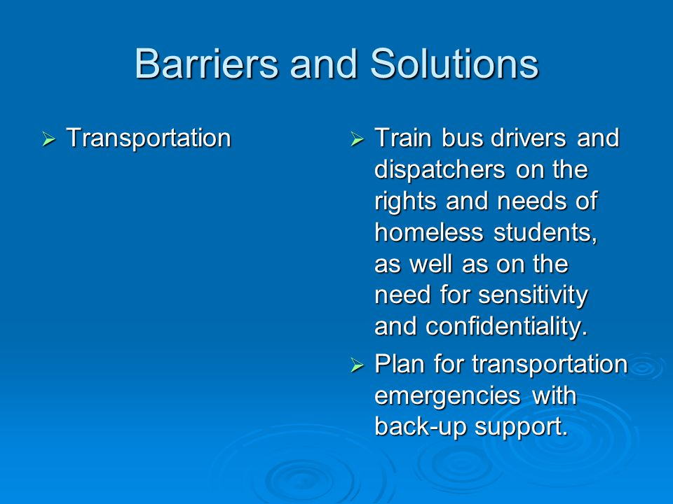 Barriers and Solutions  Transportation  Train bus drivers and dispatchers on the rights and needs of homeless students, as well as on the need for sensitivity and confidentiality.