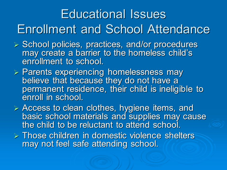 Educational Issues Enrollment and School Attendance  School policies, practices, and/or procedures may create a barrier to the homeless child's enrollment to school.