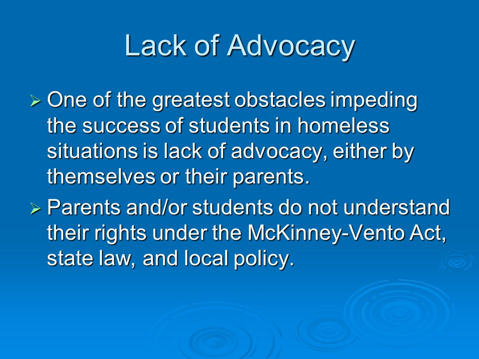 Lack of Advocacy  One of the greatest obstacles impeding the success of students in homeless situations is lack of advocacy, either by themselves or their parents.
