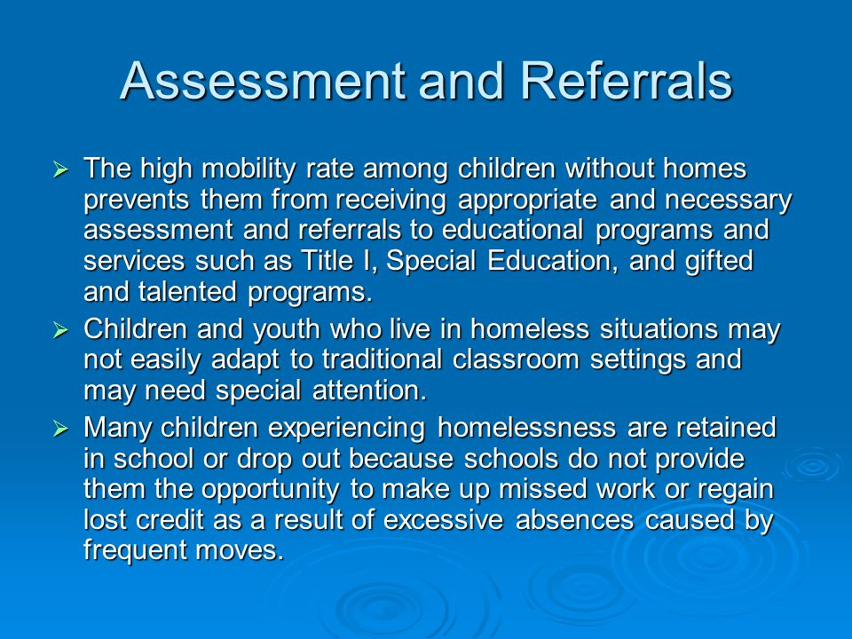 Assessment and Referrals  The high mobility rate among children without homes prevents them from receiving appropriate and necessary assessment and referrals to educational programs and services such as Title I, Special Education, and gifted and talented programs.