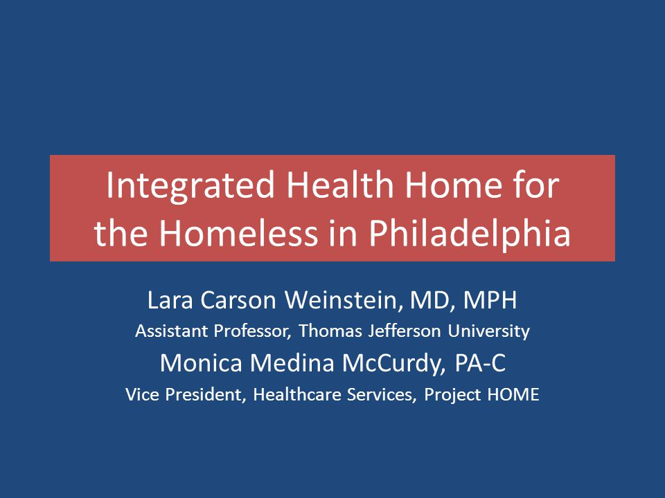 Integrated Health Home for the Homeless in Philadelphia Lara Carson Weinstein, MD, MPH Assistant Professor, Thomas Jefferson University Monica Medina