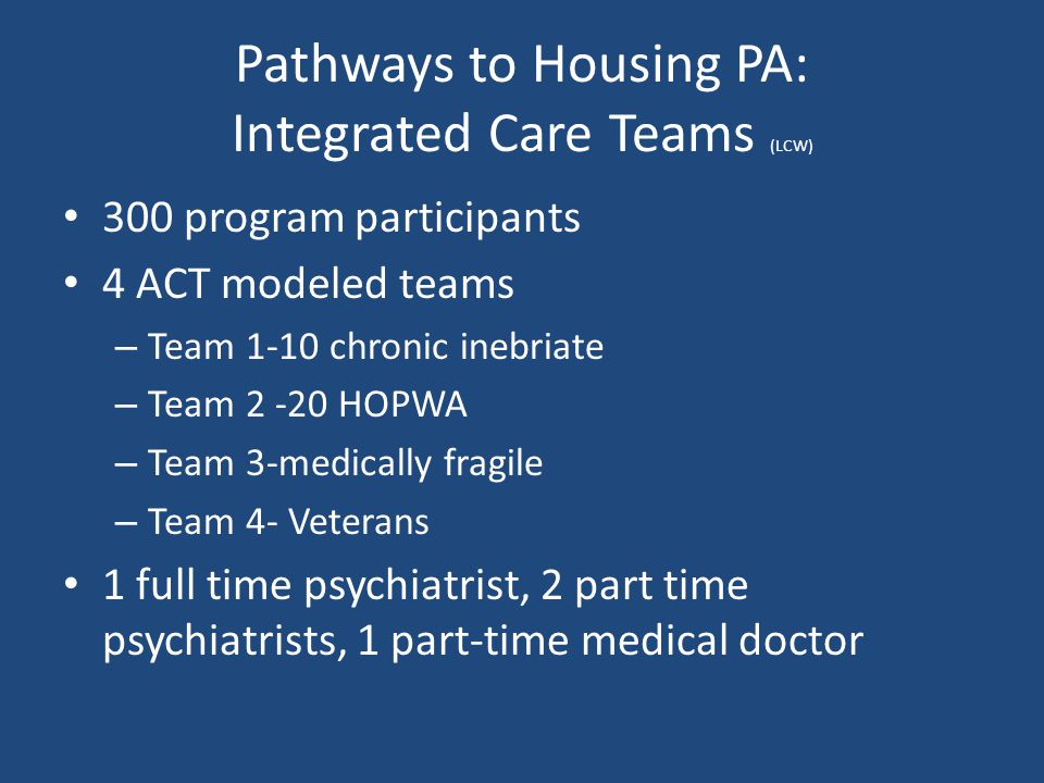 Pathways to Housing PA: Integrated Care Teams (LCW) 300 program participants 4 ACT modeled teams – Team 1-10 chronic inebriate – Team 2 -20 HOPWA – Te