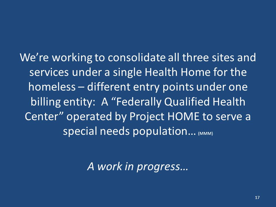 We're working to consolidate all three sites and services under a single Health Home for the homeless – different entry points under one billing entity: A Federally Qualified Health Center operated by Project HOME to serve a special needs population… (MMM) A work in progress… 17