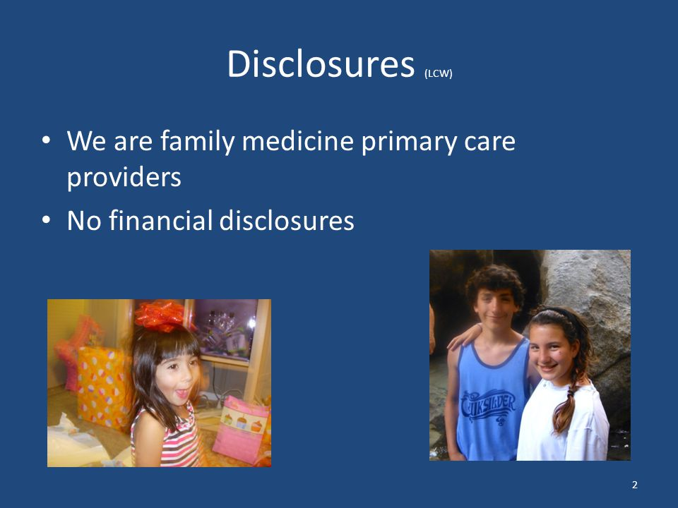 Disclosures (LCW) We are family medicine primary care providers No financial disclosures 2