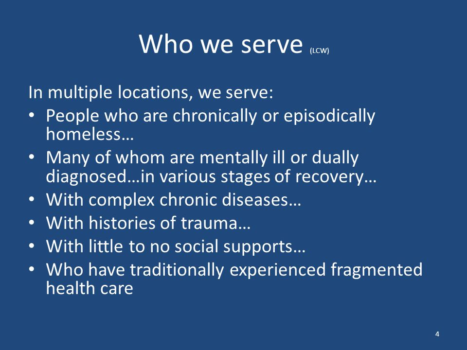Who we serve (LCW) In multiple locations, we serve: People who are chronically or episodically homeless… Many of whom are mentally ill or dually diagn