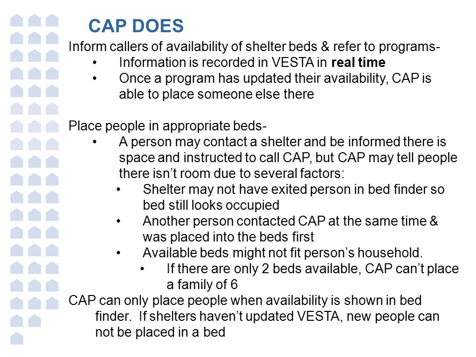 CAP DOES Inform callers of availability of shelter beds & refer to programs- Information is recorded in VESTA in real time Once a program has updated their availability, CAP is able to place someone else there Place people in appropriate beds- A person may contact a shelter and be informed there is space and instructed to call CAP, but CAP may tell people there isn't room due to several factors: Shelter may not have exited person in bed finder so bed still looks occupied Another person contacted CAP at the same time & was placed into the beds first Available beds might not fit person's household.