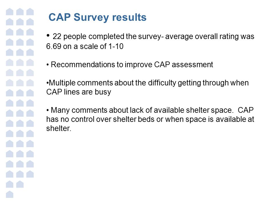 CAP Survey results 22 people completed the survey- average overall rating was 6.69 on a scale of 1-10 Recommendations to improve CAP assessment Multiple comments about the difficulty getting through when CAP lines are busy Many comments about lack of available shelter space.
