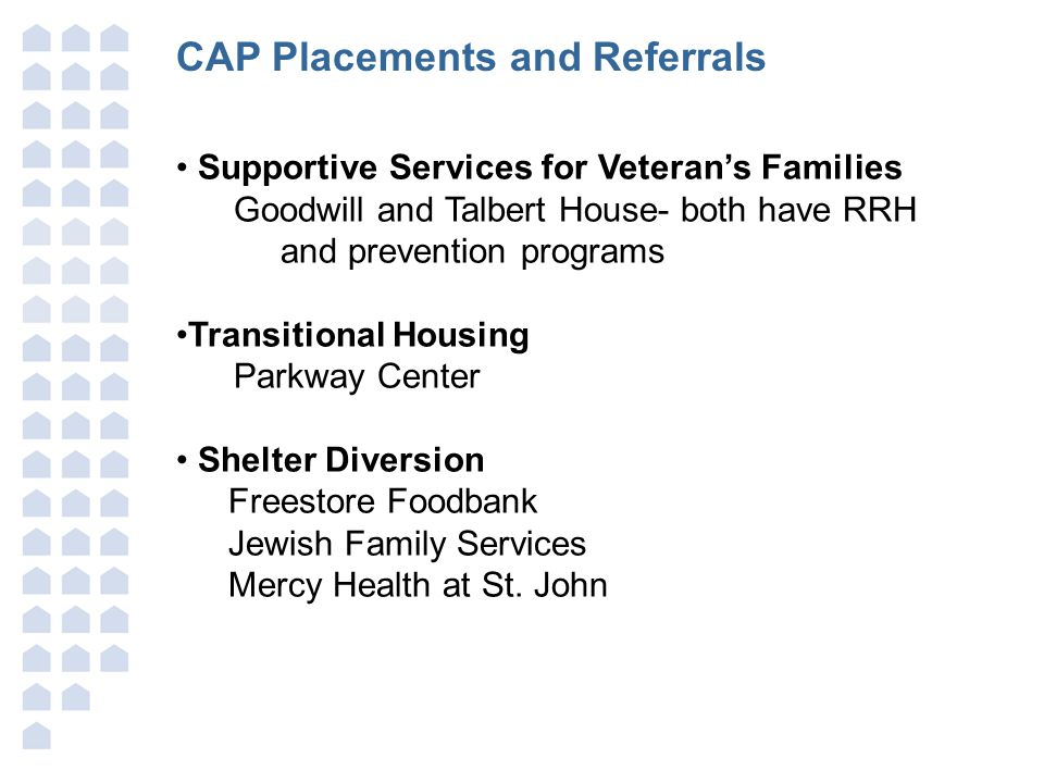 CAP Placements and Referrals Supportive Services for Veteran's Families Goodwill and Talbert House- both have RRH and prevention programs Transitional Housing Parkway Center Shelter Diversion Freestore Foodbank Jewish Family Services Mercy Health at St.