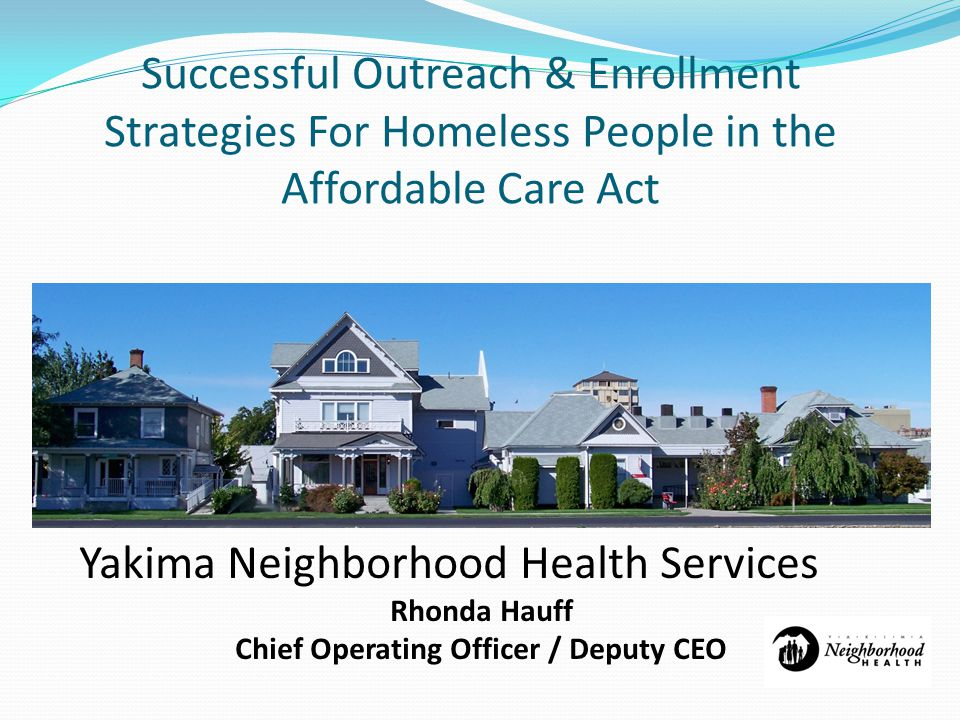 Successful Outreach & Enrollment Strategies For Homeless People in the Affordable Care Act Yakima Neighborhood Health Services Rhonda Hauff Chief Operating Officer / Deputy CEO
