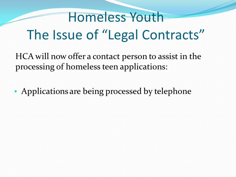 Homeless Youth The Issue of Legal Contracts HCA will now offer a contact person to assist in the processing of homeless teen applications: ▪ Applications are being processed by telephone