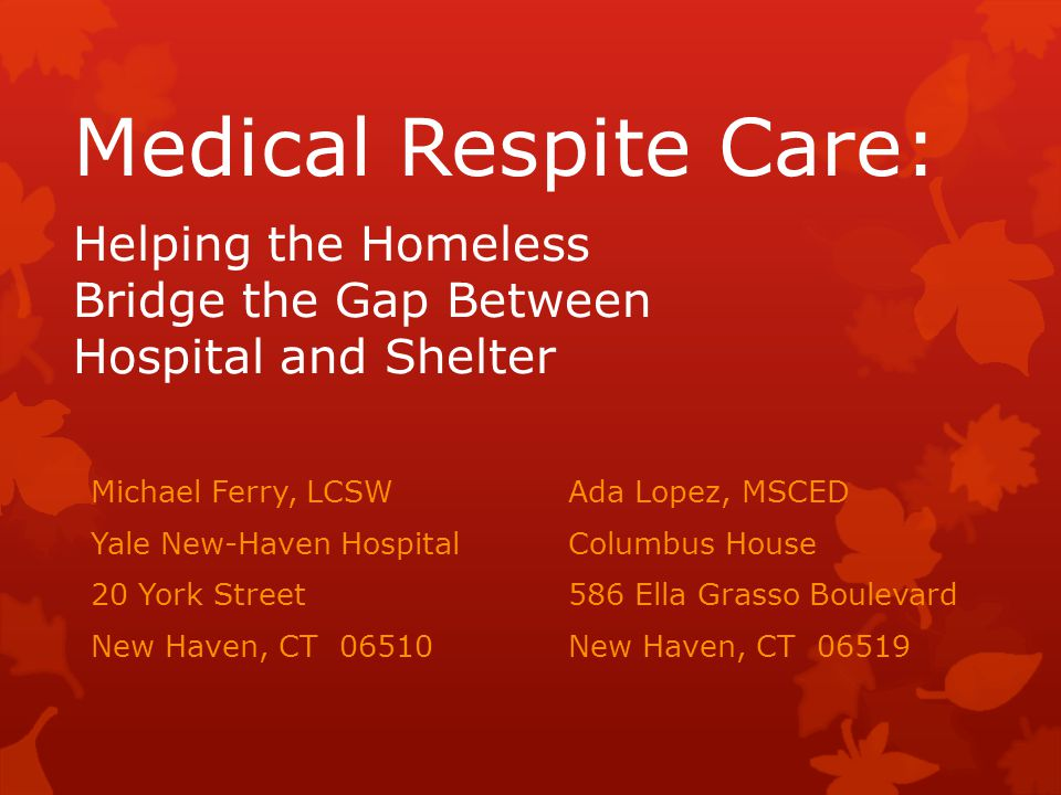 Medical Respite Care: Helping the Homeless Bridge the Gap Between Hospital and Shelter Michael Ferry, LCSW Ada Lopez, MSCED Yale New-Haven HospitalCol