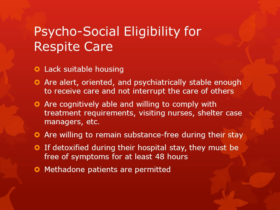 Psycho-Social Eligibility for Respite Care  Lack suitable housing  Are alert, oriented, and psychiatrically stable enough to receive care and not in