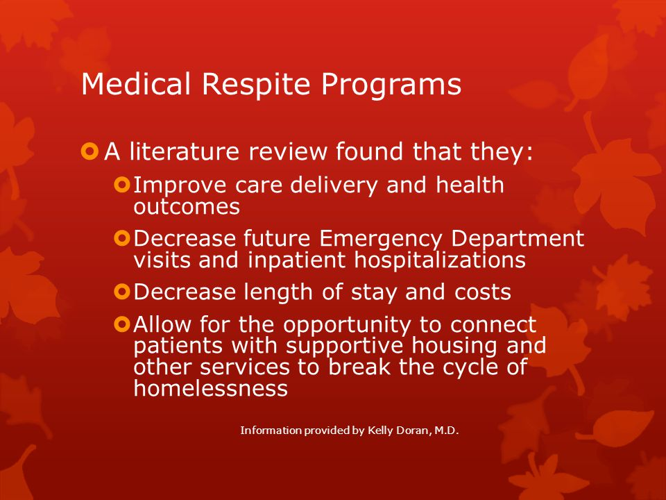 Medical Respite Programs  A literature review found that they:  Improve care delivery and health outcomes  Decrease future Emergency Department vis