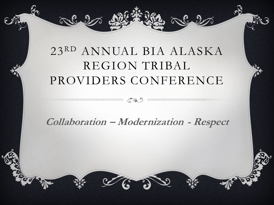23 RD ANNUAL BIA ALASKA REGION TRIBAL PROVIDERS CONFERENCE Collaboration – Modernization - Respect