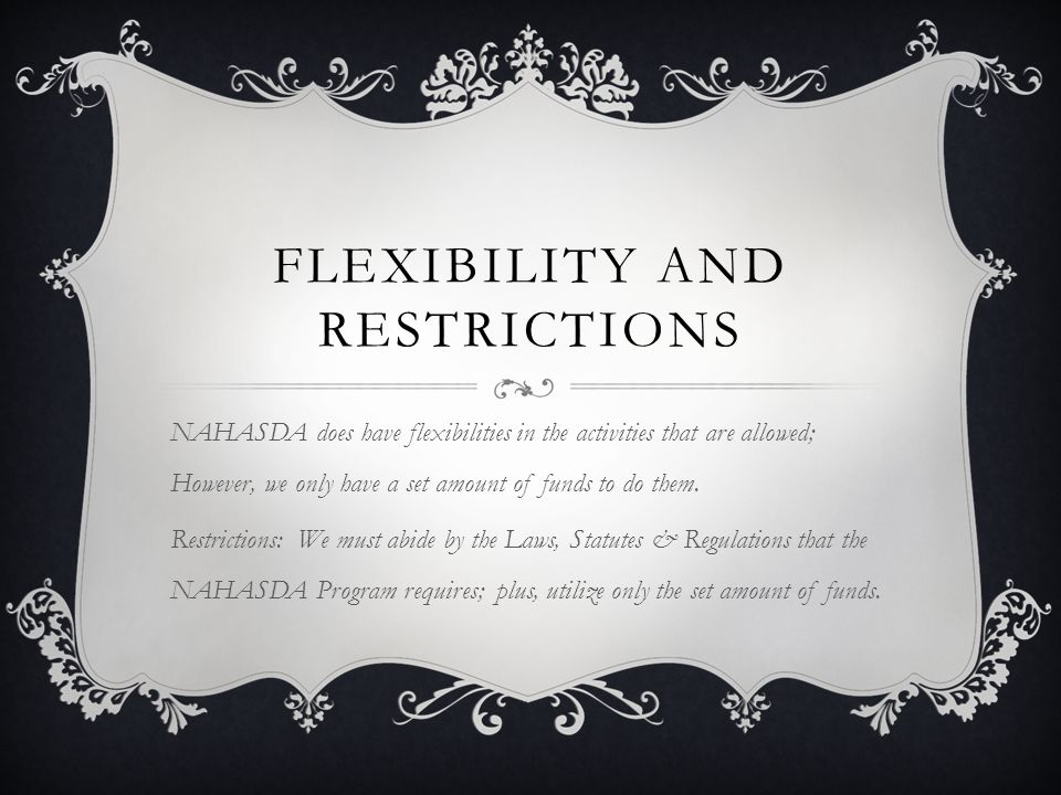 FLEXIBILITY AND RESTRICTIONS NAHASDA does have flexibilities in the activities that are allowed; However, we only have a set amount of funds to do them.