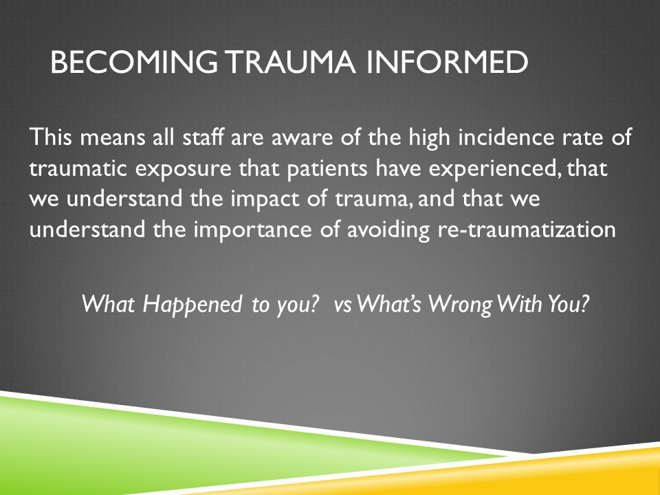 This means all staff are aware of the high incidence rate of traumatic exposure that patients have experienced, that we understand the impact of traum