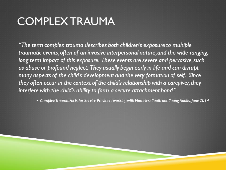 """COMPLEX TRAUMA """"The term complex trauma describes both children's exposure to multiple traumatic events, often of an invasive interpersonal nature, an"""