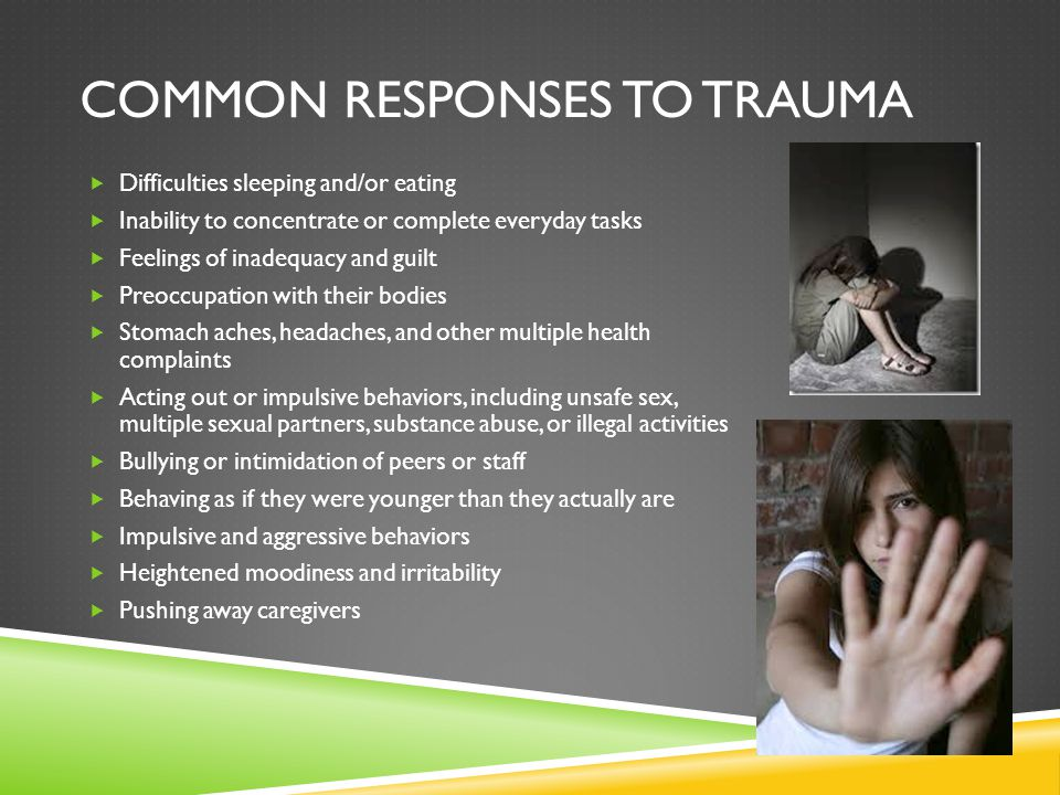 COMMON RESPONSES TO TRAUMA  Difficulties sleeping and/or eating  Inability to concentrate or complete everyday tasks  Feelings of inadequacy and gu