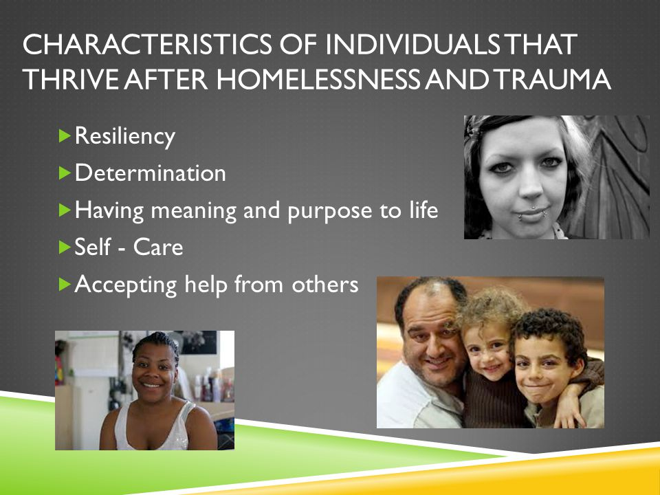 CHARACTERISTICS OF INDIVIDUALS THAT THRIVE AFTER HOMELESSNESS AND TRAUMA  Resiliency  Determination  Having meaning and purpose to life  Self - Ca