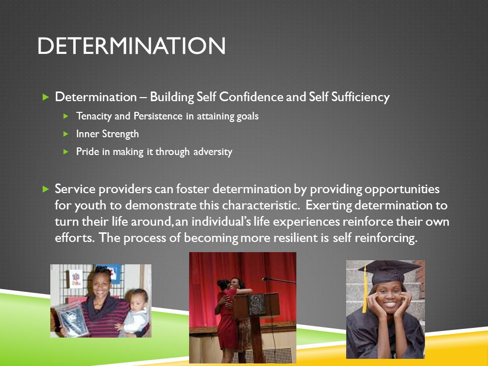 DETERMINATION  Determination – Building Self Confidence and Self Sufficiency  Tenacity and Persistence in attaining goals  Inner Strength  Pride i