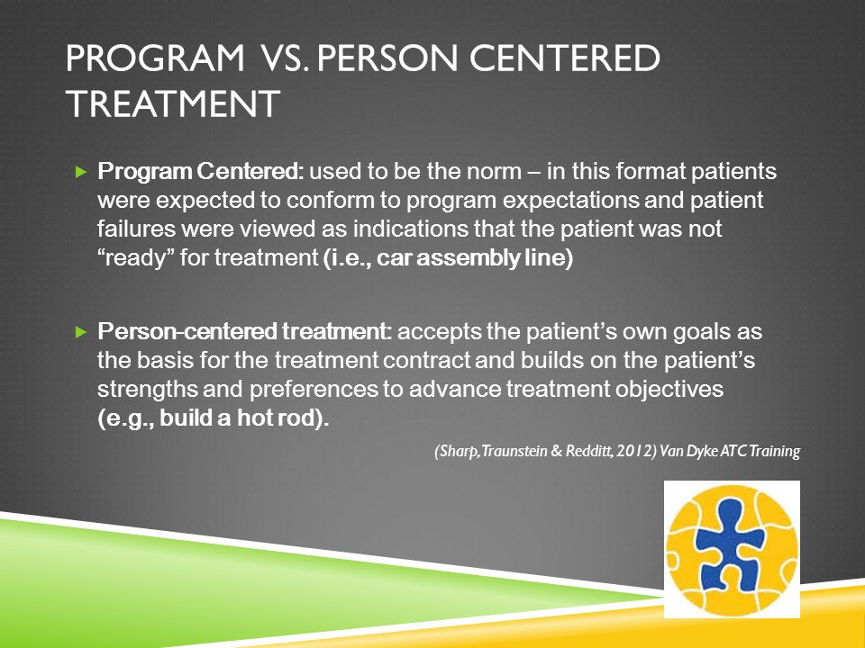 PROGRAM VS. PERSON CENTERED TREATMENT  Program Centered: used to be the norm – in this format patients were expected to conform to program expectatio