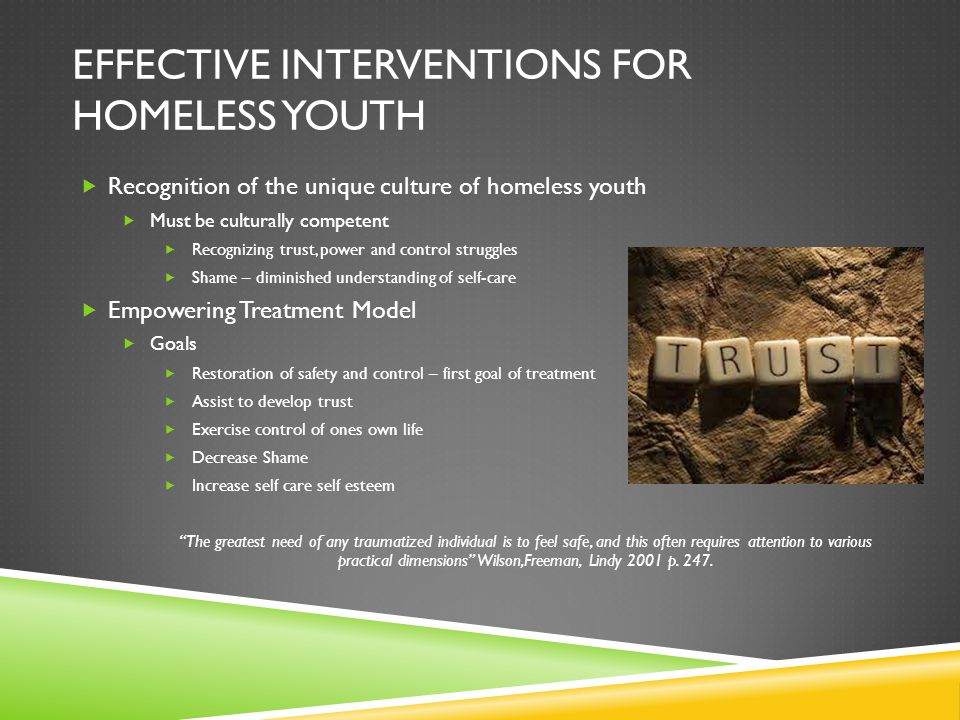 EFFECTIVE INTERVENTIONS FOR HOMELESS YOUTH  Recognition of the unique culture of homeless youth  Must be culturally competent  Recognizing trust, p