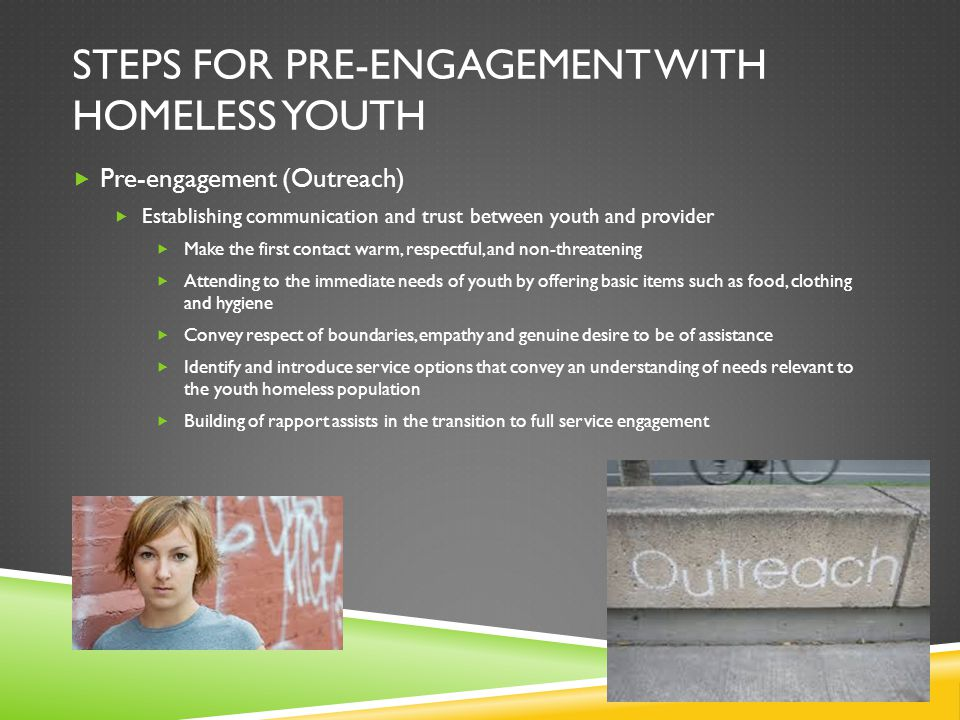 STEPS FOR PRE-ENGAGEMENT WITH HOMELESS YOUTH  Pre-engagement (Outreach)  Establishing communication and trust between youth and provider  Make the